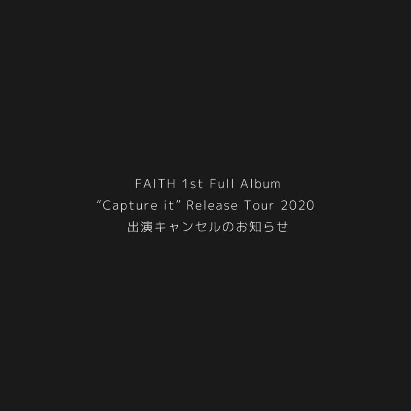 "FAITH 1st Full Album ""Capture it"" Release Tour 2020 出演キャンセルのお知らせ"