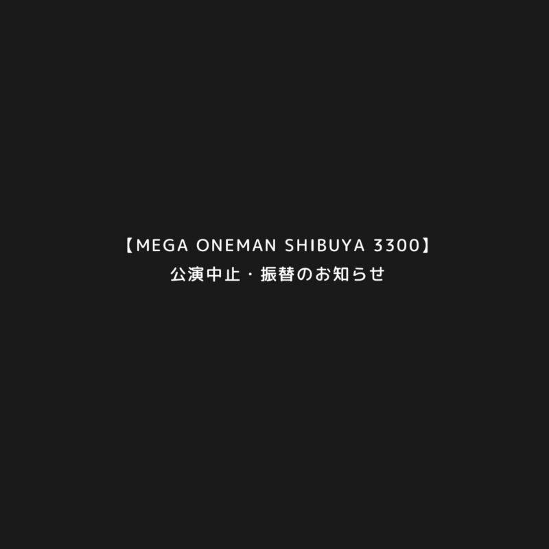 【MEGA ONEMAN SHIBUYA 3300】公演中止・振替のお知らせ