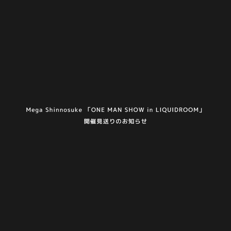 Mega Shinnosuke 「ONE MAN SHOW in LIQUIDROOM」開催見送りのお知らせ